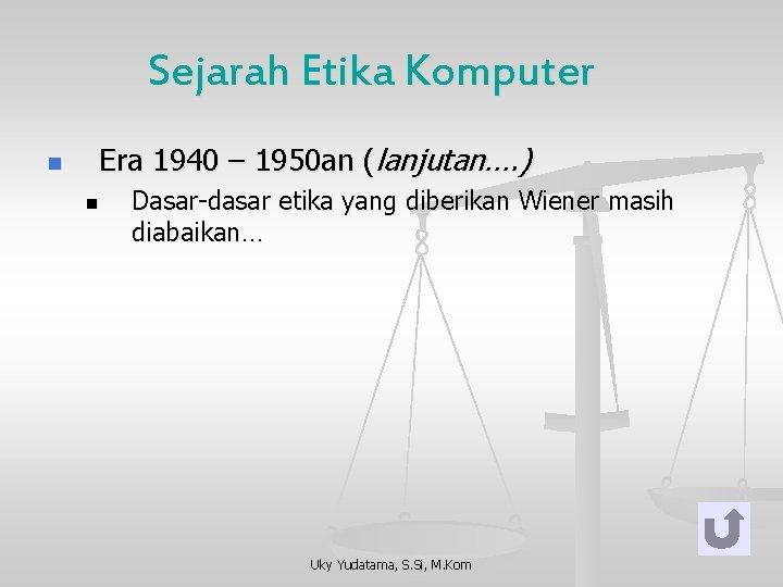 Sejarah Etika Komputer n Era 1940 – 1950 an (lanjutan…. ) n Dasar-dasar etika