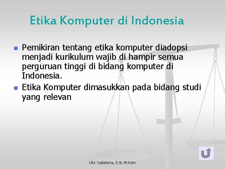 Etika Komputer di Indonesia n n Pemikiran tentang etika komputer diadopsi menjadi kurikulum wajib