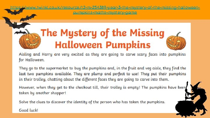 https: //www. twinkl. co. uk/resource/t 2 -m-254389 -year-3 -the-mystery-of-the-missing-halloweenpumpkins-maths-mystery-game