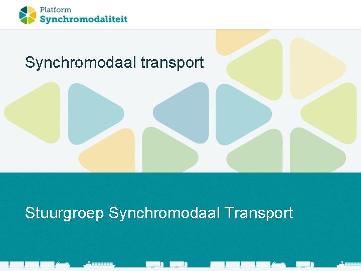 Synchromodaal transport Stuurgroep Synchromodaal Transport