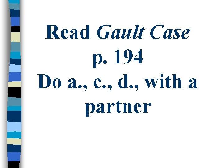 Read Gault Case p. 194 Do a. , c. , d. , with a