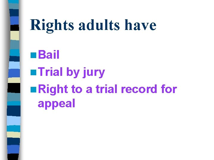 Rights adults have n Bail n Trial by jury n Right to a trial