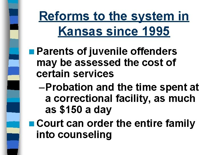 Reforms to the system in Kansas since 1995 n Parents of juvenile offenders may