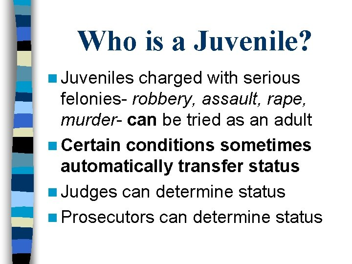 Who is a Juvenile? n Juveniles charged with serious felonies- robbery, assault, rape, murder-