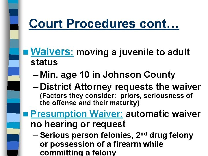 Court Procedures cont… n Waivers: moving a juvenile to adult status – Min. age