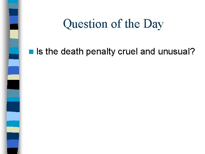 Question of the Day n Is the death penalty cruel and unusual?