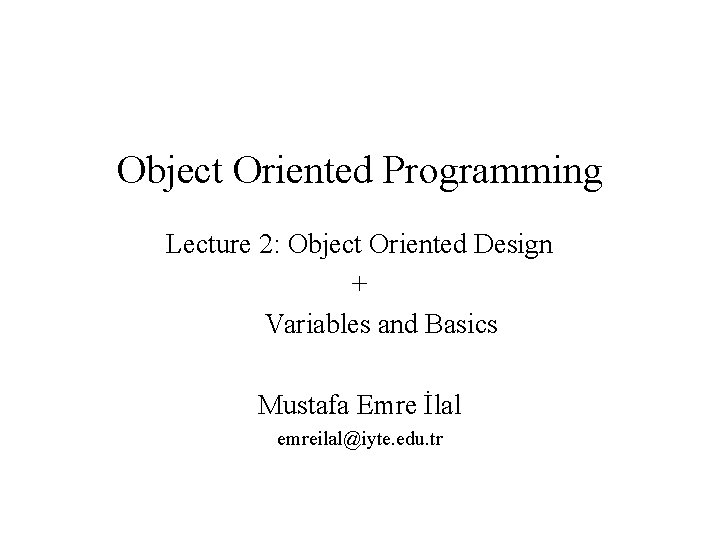 Object Oriented Programming Lecture 2: Object Oriented Design + Variables and Basics Mustafa Emre