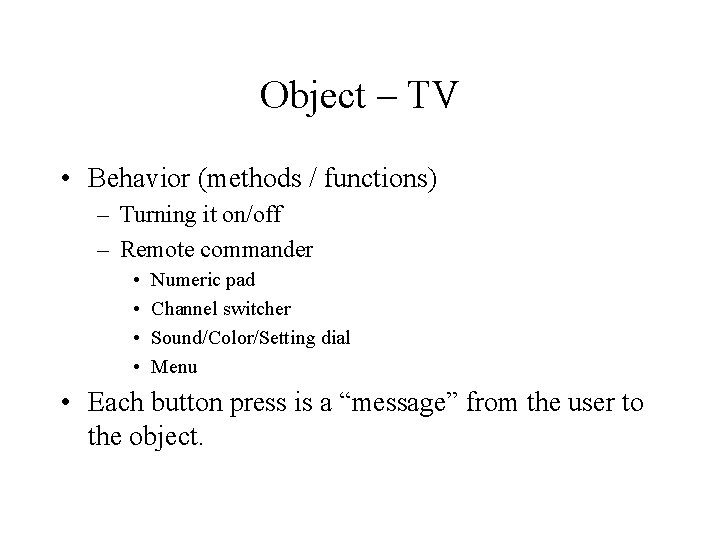 Object – TV • Behavior (methods / functions) – Turning it on/off – Remote