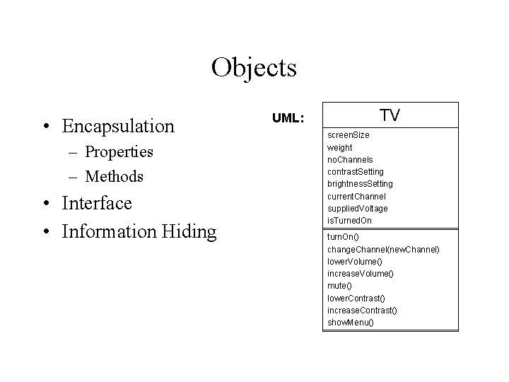 Objects • Encapsulation – Properties – Methods • Interface • Information Hiding UML: TV