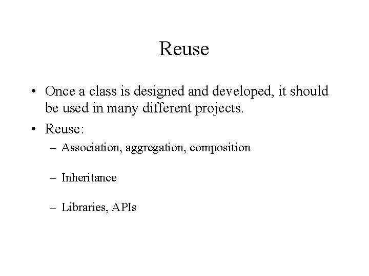 Reuse • Once a class is designed and developed, it should be used in