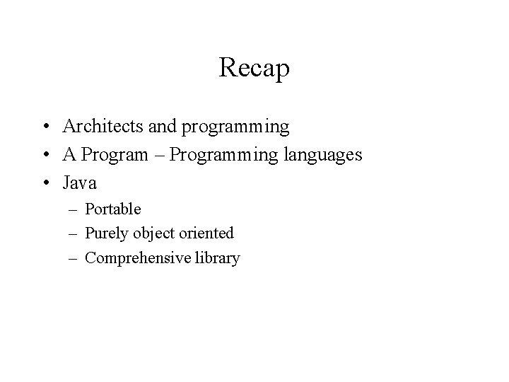 Recap • Architects and programming • A Program – Programming languages • Java –