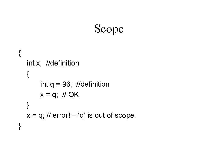 Scope { int x; //definition { int q = 96; //definition x = q;