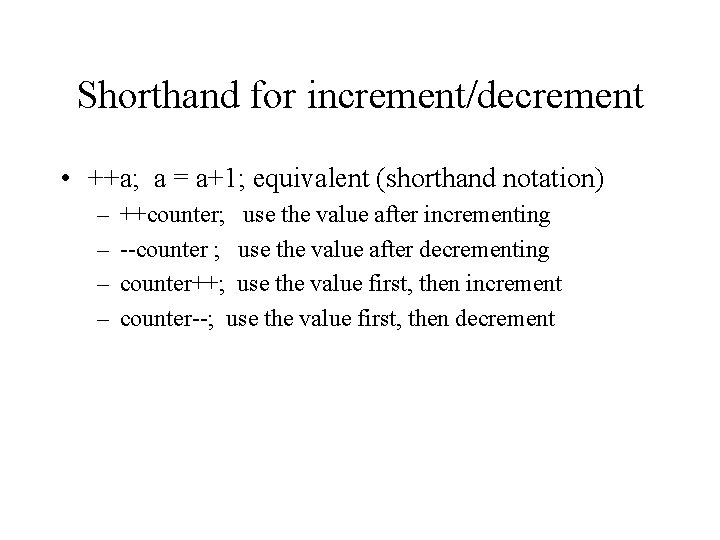 Shorthand for increment/decrement • ++a; a = a+1; equivalent (shorthand notation) – – ++counter;