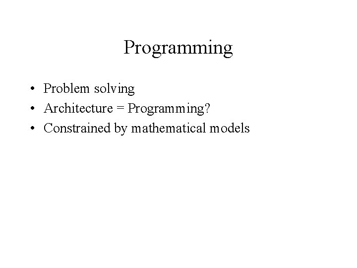 Programming • Problem solving • Architecture = Programming? • Constrained by mathematical models