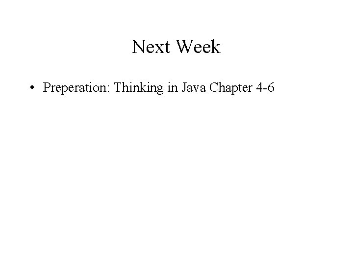 Next Week • Preperation: Thinking in Java Chapter 4 -6