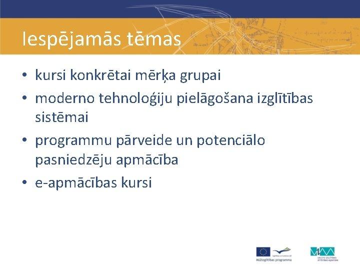 Iespējamās tēmas • kursi konkrētai mērķa grupai • moderno tehnoloģiju pielāgošana izglītības sistēmai •
