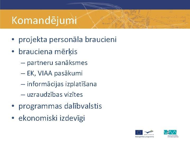 Komandējumi • projekta personāla braucieni • brauciena mērķis – partneru sanāksmes – EK, VIAA