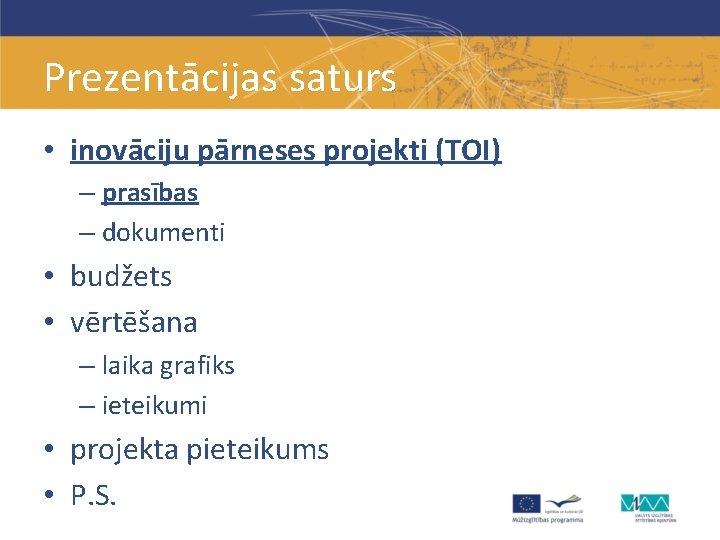 Prezentācijas saturs • inovāciju pārneses projekti (TOI) – prasības – dokumenti • budžets •