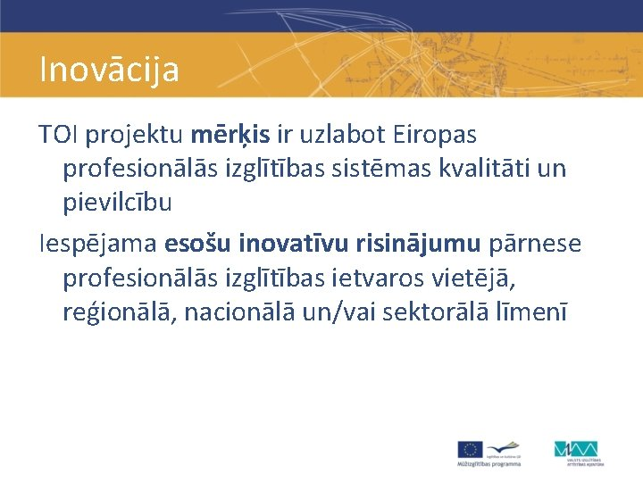 Inovācija TOI projektu mērķis ir uzlabot Eiropas profesionālās izglītības sistēmas kvalitāti un pievilcību Iespējama