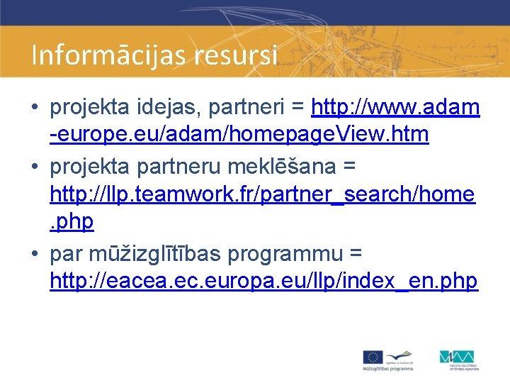 Informācijas resursi • projekta idejas, partneri = http: //www. adam -europe. eu/adam/homepage. View. htm
