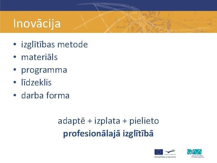 Inovācija • • • izglītības metode materiāls programma līdzeklis darba forma adaptē + izplata