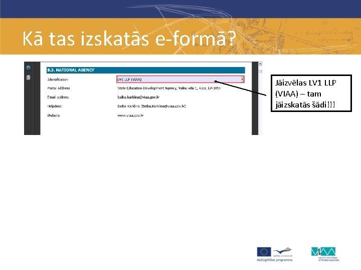 Kā tas izskatās e-formā? Jāizvēlas LV 1 LLP (VIAA) – tam jāizskatās šādi!!!
