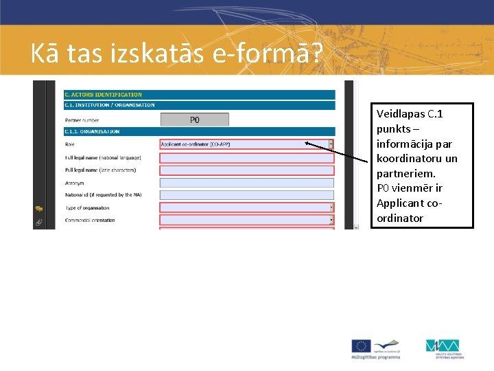 Kā tas izskatās e-formā? Veidlapas C. 1 punkts – informācija par koordinatoru un partneriem.