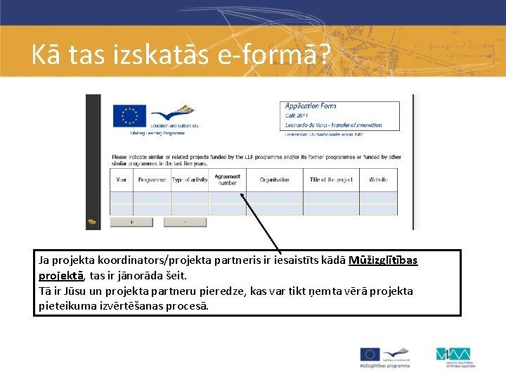 Kā tas izskatās e-formā? Ja projekta koordinators/projekta partneris ir iesaistīts kādā Mūžizglītības projektā, tas