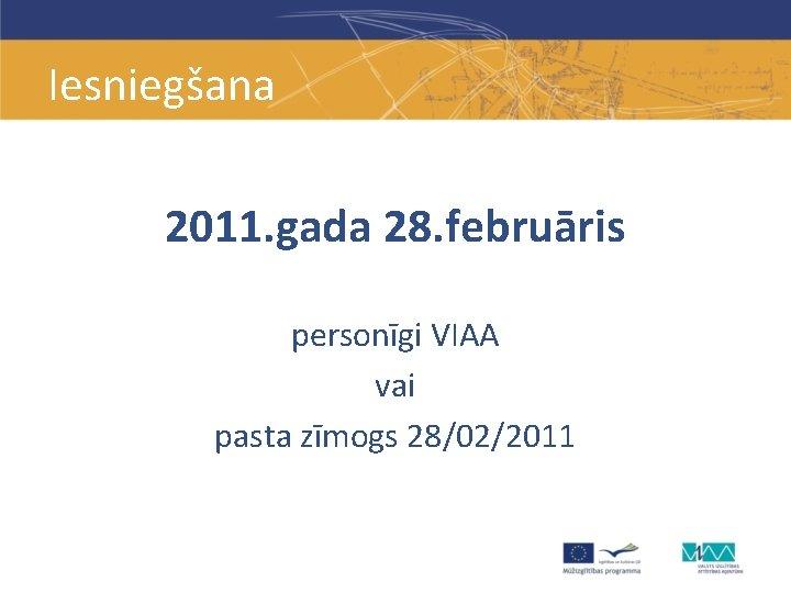 Iesniegšana 2011. gada 28. februāris personīgi VIAA vai pasta zīmogs 28/02/2011