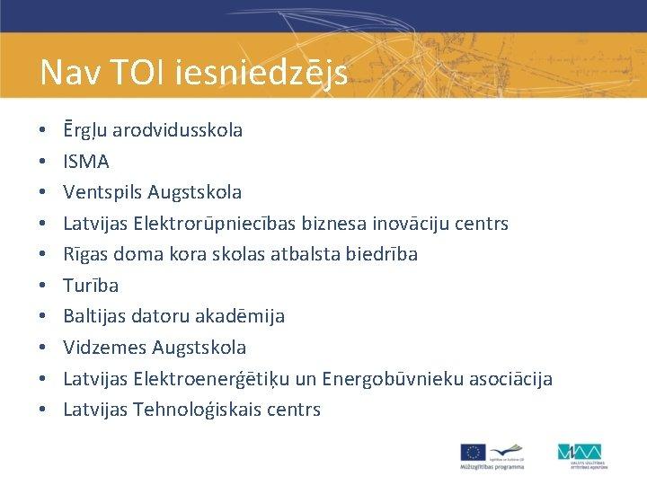 Nav TOI iesniedzējs • • • Ērgļu arodvidusskola ISMA Ventspils Augstskola Latvijas Elektrorūpniecības biznesa