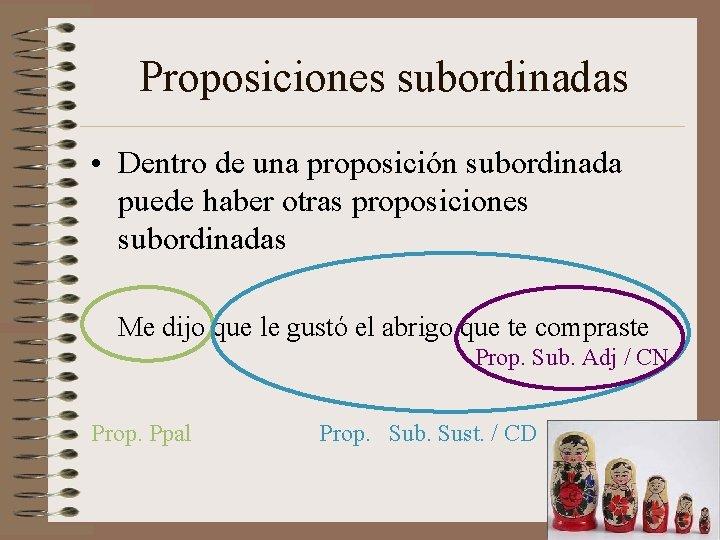 Proposiciones subordinadas • Dentro de una proposición subordinada puede haber otras proposiciones subordinadas Me