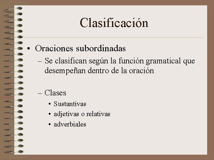 Clasificación • Oraciones subordinadas – Se clasifican según la función gramatical que desempeñan dentro