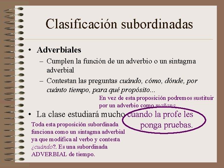 Clasificación subordinadas • Adverbiales – Cumplen la función de un adverbio o un sintagma