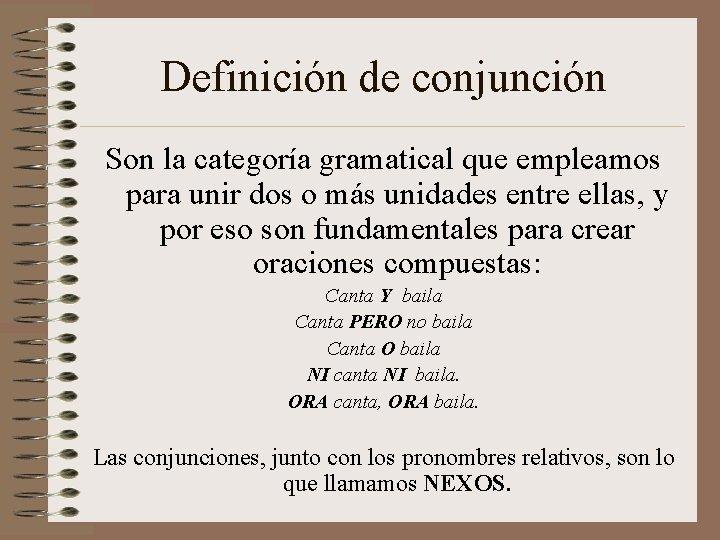 Definición de conjunción Son la categoría gramatical que empleamos para unir dos o más
