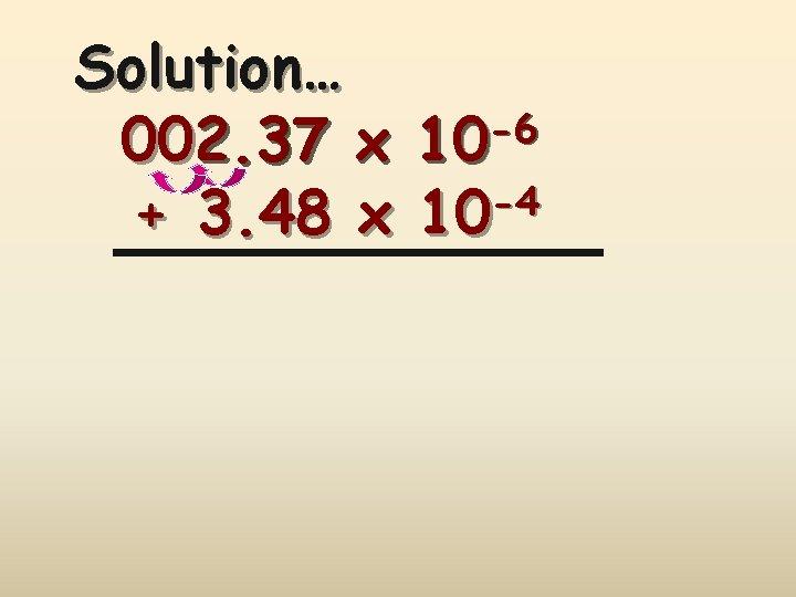 Solution… -6 002. 37 x 10 -4 + 3. 48 x 10