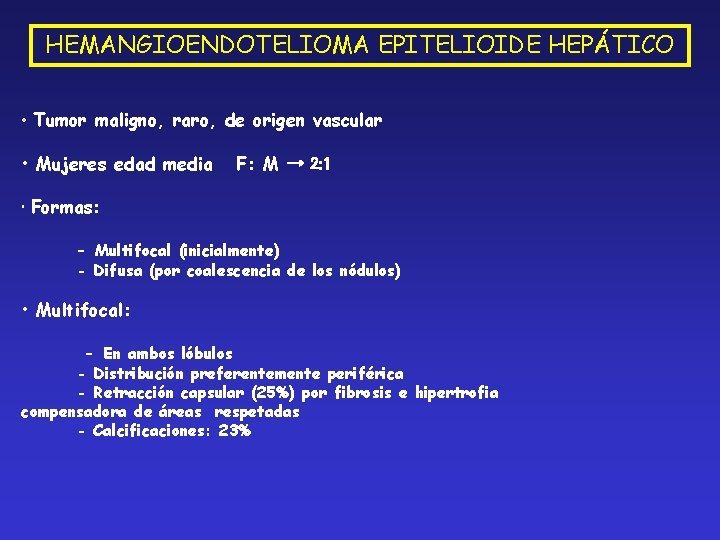 HEMANGIOENDOTELIOMA EPITELIOIDE HEPÁTICO • Tumor maligno, raro, de origen vascular • Mujeres edad media