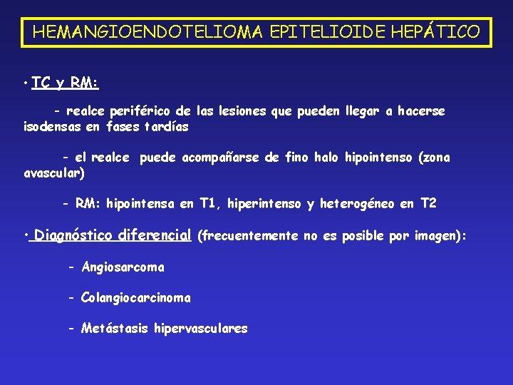 HEMANGIOENDOTELIOMA EPITELIOIDE HEPÁTICO • TC y RM: - realce periférico de las lesiones que