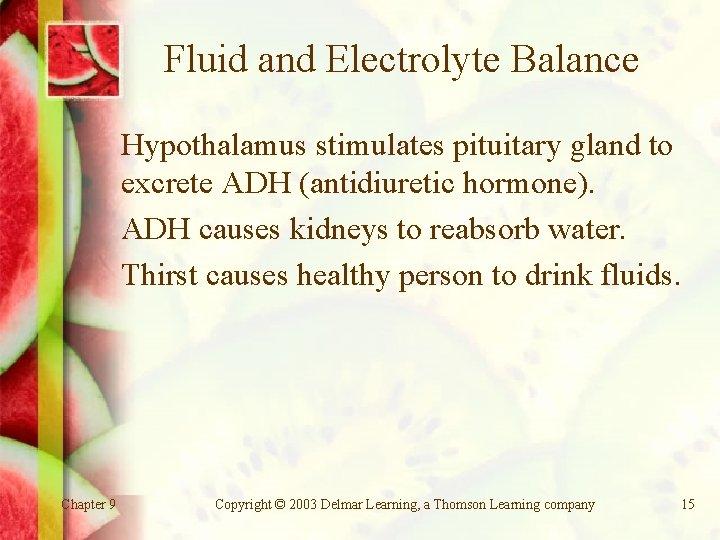 Fluid and Electrolyte Balance Hypothalamus stimulates pituitary gland to excrete ADH (antidiuretic hormone). ADH