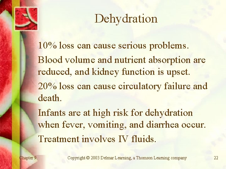 Dehydration 10% loss can cause serious problems. Blood volume and nutrient absorption are reduced,