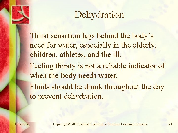 Dehydration Thirst sensation lags behind the body's need for water, especially in the elderly,