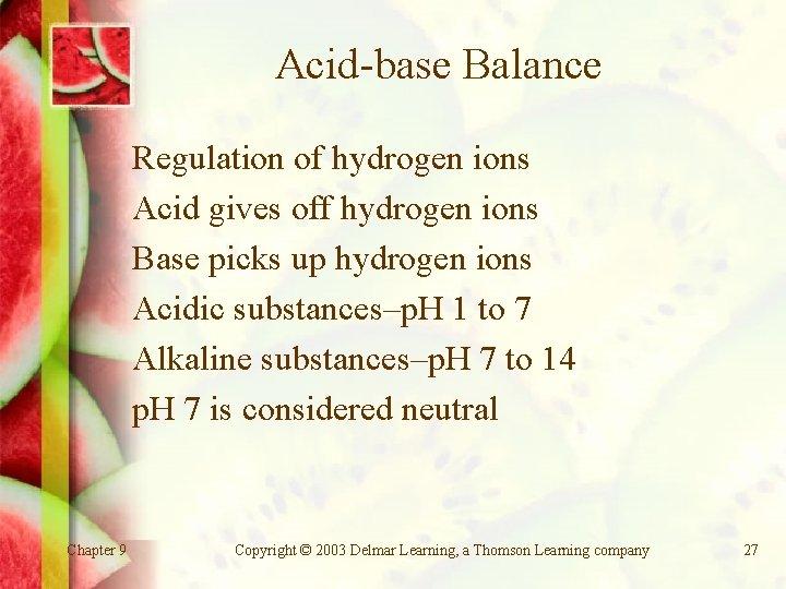 Acid-base Balance Regulation of hydrogen ions Acid gives off hydrogen ions Base picks up
