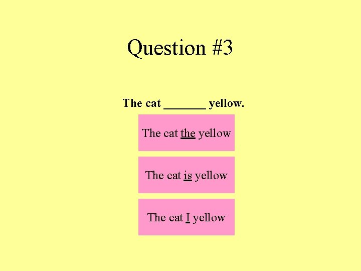 Question #3 The cat _______ yellow. The cat the yellow The cat is yellow