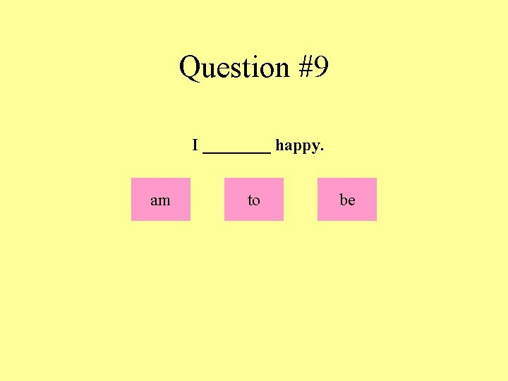 Question #9 I ____ happy. am to be