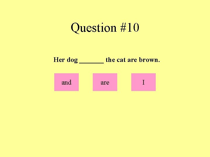 Question #10 Her dog _______ the cat are brown. and are I