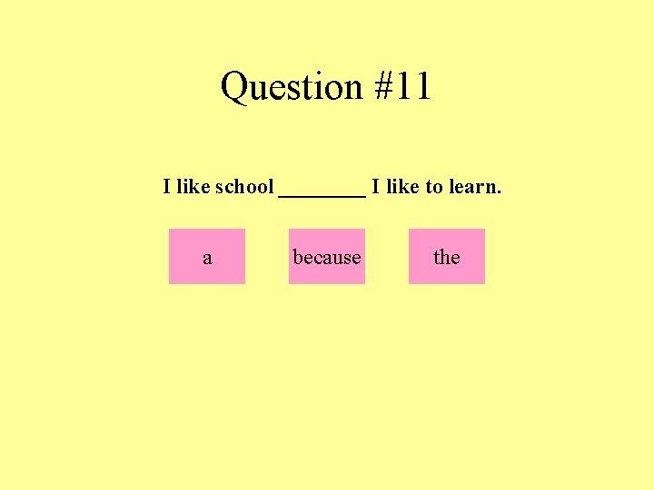 Question #11 I like school ____ I like to learn. a because the