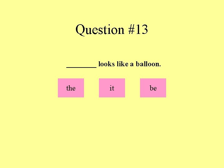 Question #13 ____ looks like a balloon. the it be
