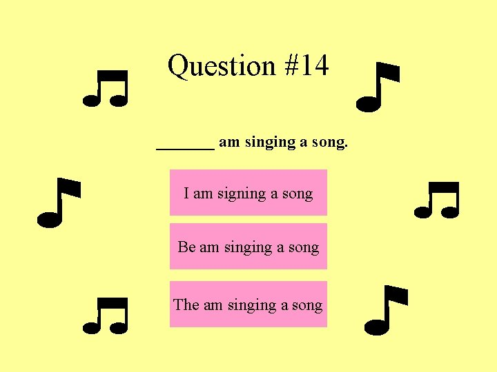 Question #14 _______ am singing a song. I am signing a song Be am