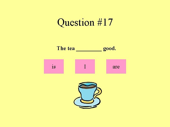 Question #17 The tea _____ good. is I are