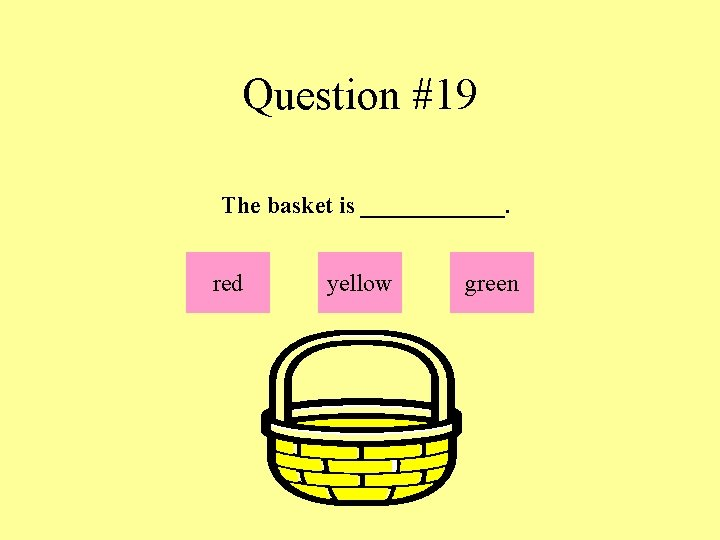 Question #19 The basket is ______. red yellow green