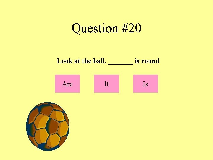 Question #20 Look at the ball. _______ is round Are It Is
